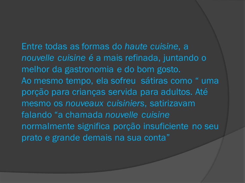 Entre todas as formas do haute cuisine, a nouvelle cuisine é a mais refinada, juntando o melhor da gastronomia e do bom gosto. Ao mesmo tempo, ela sof