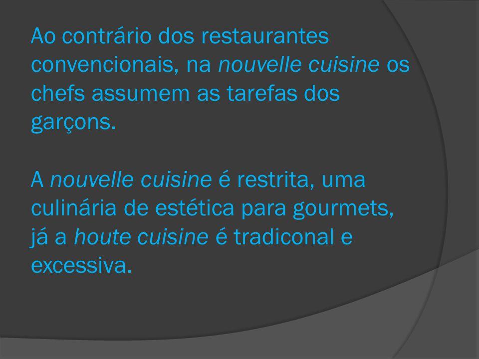 Ao contrário dos restaurantes convencionais, na nouvelle cuisine os chefs assumem as tarefas dos garçons. A nouvelle cuisine é restrita, uma culinária