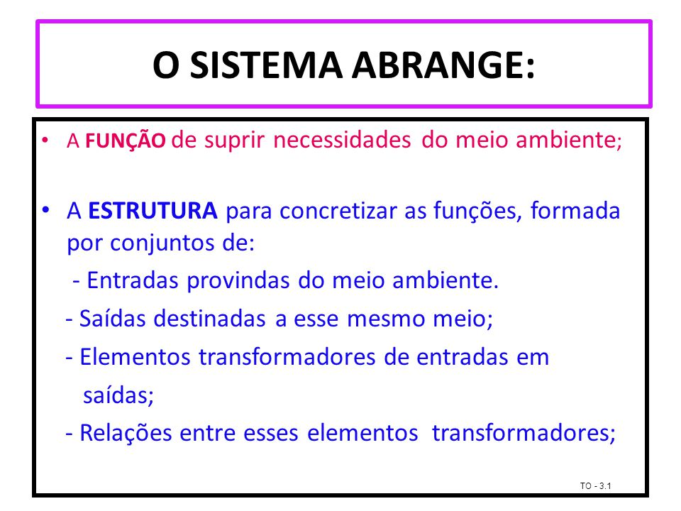O SISTEMA ABRANGE: A FUNÇÃO de suprir necessidades do meio ambiente ; A ESTRUTURA para concretizar as funções, formada por conjuntos de: - Entradas pr