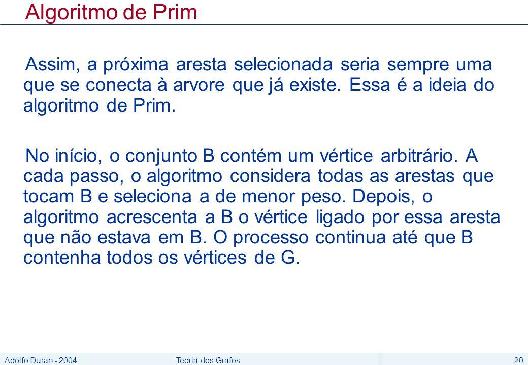 Adolfo Duran - 2004Teoria dos Grafos20 Algoritmo de Prim Assim, a próxima aresta selecionada seria sempre uma que se conecta à arvore que já existe. E