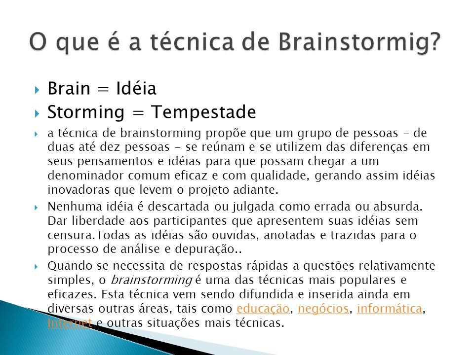 Brain = Idéia Storming = Tempestade a técnica de brainstorming propõe que um grupo de pessoas - de duas até dez pessoas - se reúnam e se utilizem das