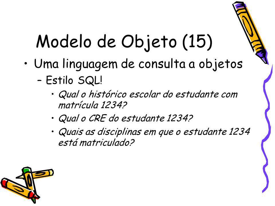 Modelo de Objeto (15) Uma linguagem de consulta a objetos –Estilo SQL! Qual o histórico escolar do estudante com matrícula 1234? Qual o CRE do estudan
