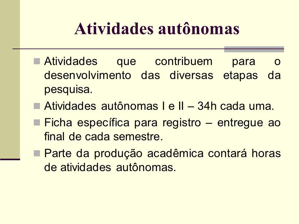 Atividades autônomas Atividades que contribuem para o desenvolvimento das diversas etapas da pesquisa. Atividades autônomas I e II – 34h cada uma. Fic