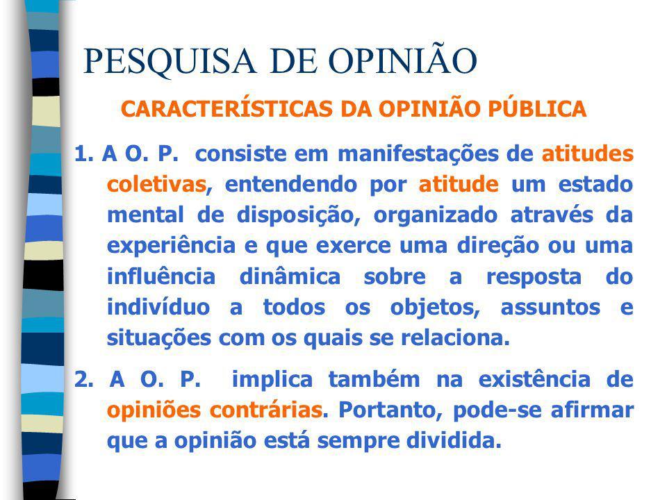 PESQUISA DE OPINIÃO CARACTERÍSTICAS DA OPINIÃO PÚBLICA 1. A O. P. consiste em manifestações de atitudes coletivas, entendendo por atitude um estado me