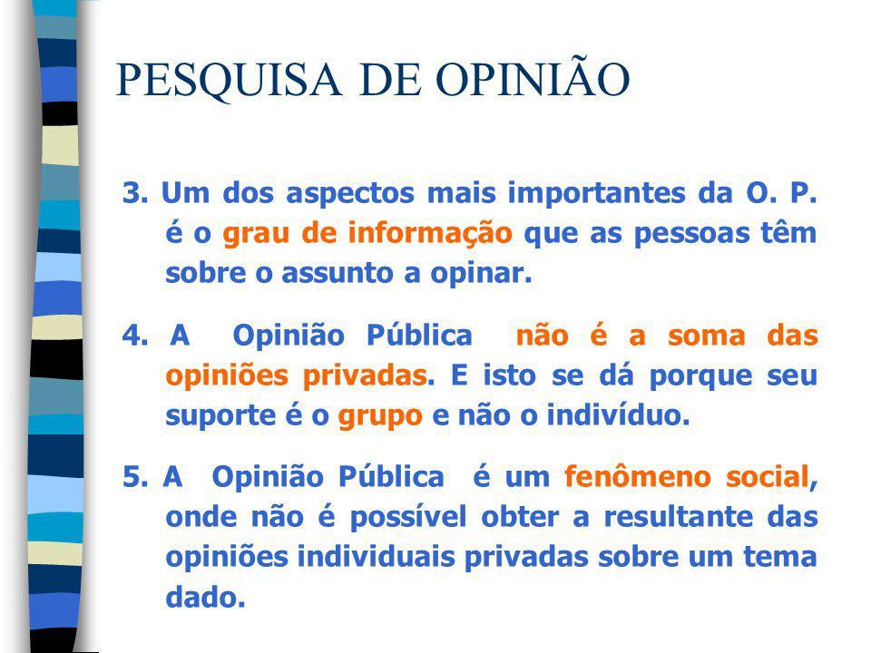 PESQUISA DE OPINIÃO 3. Um dos aspectos mais importantes da O. P. é o grau de informação que as pessoas têm sobre o assunto a opinar. 4. A Opinião Públ
