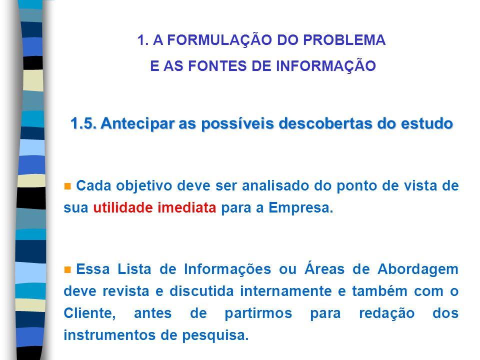 1. A FORMULAÇÃO DO PROBLEMA E AS FONTES DE INFORMAÇÃO 1.5. Antecipar as possíveis descobertas do estudo n Cada objetivo deve ser analisado do ponto de