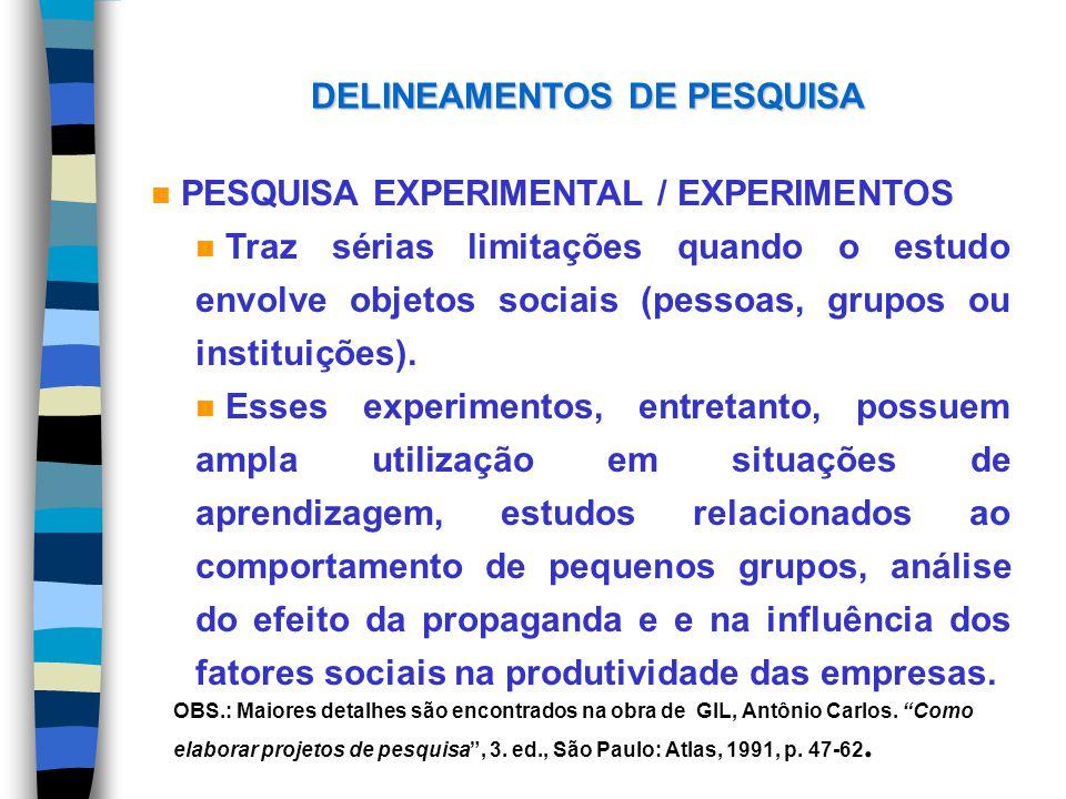 DELINEAMENTOS DE PESQUISA n PESQUISA EXPERIMENTAL / EXPERIMENTOS n Traz sérias limitações quando o estudo envolve objetos sociais (pessoas, grupos ou