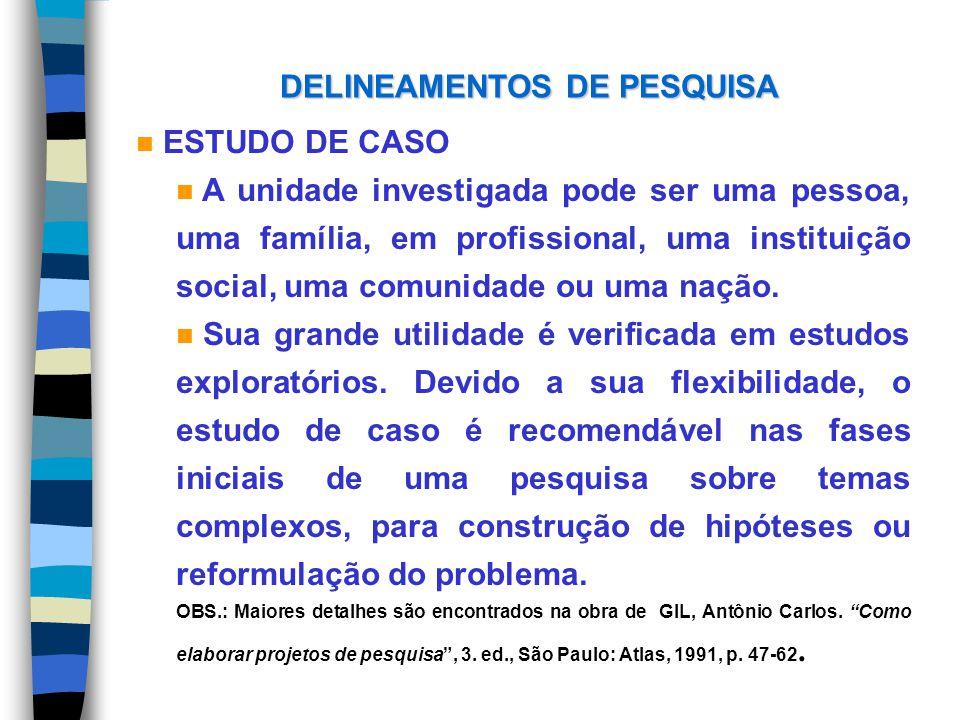 DELINEAMENTOS DE PESQUISA n ESTUDO DE CASO n A unidade investigada pode ser uma pessoa, uma família, em profissional, uma instituição social, uma comu