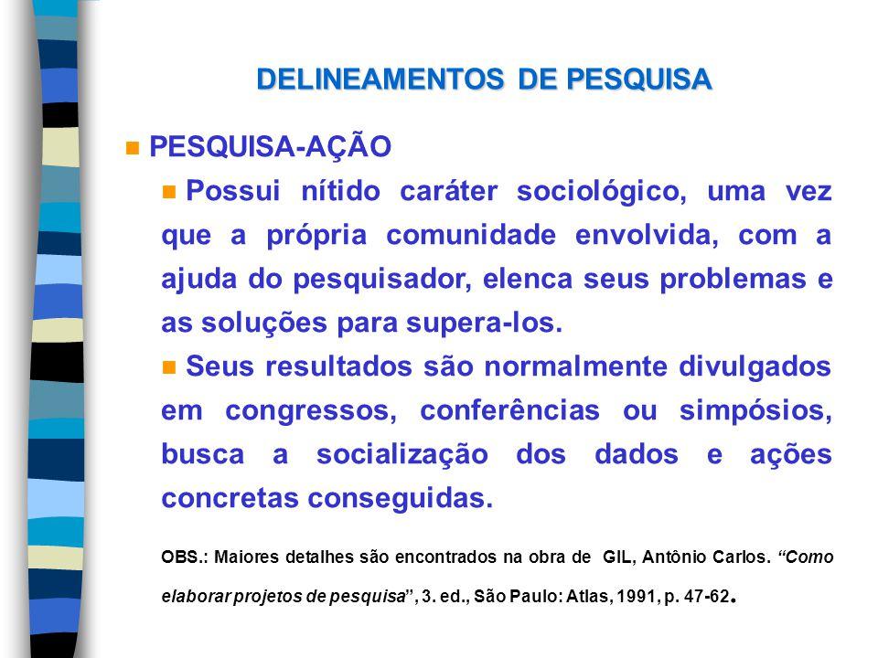 DELINEAMENTOS DE PESQUISA n PESQUISA-AÇÃO n Possui nítido caráter sociológico, uma vez que a própria comunidade envolvida, com a ajuda do pesquisador,