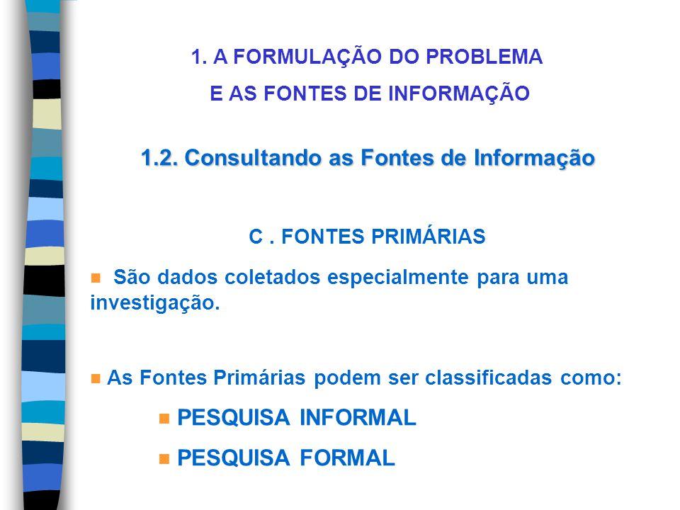 1. A FORMULAÇÃO DO PROBLEMA E AS FONTES DE INFORMAÇÃO 1.2. Consultando as Fontes de Informação C. FONTES PRIMÁRIAS São dados coletados especialmente p