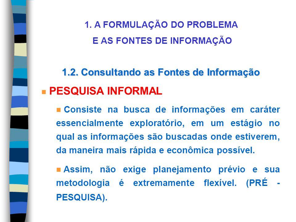 1. A FORMULAÇÃO DO PROBLEMA E AS FONTES DE INFORMAÇÃO 1.2. Consultando as Fontes de Informação n PESQUISA INFORMAL n Consiste na busca de informações