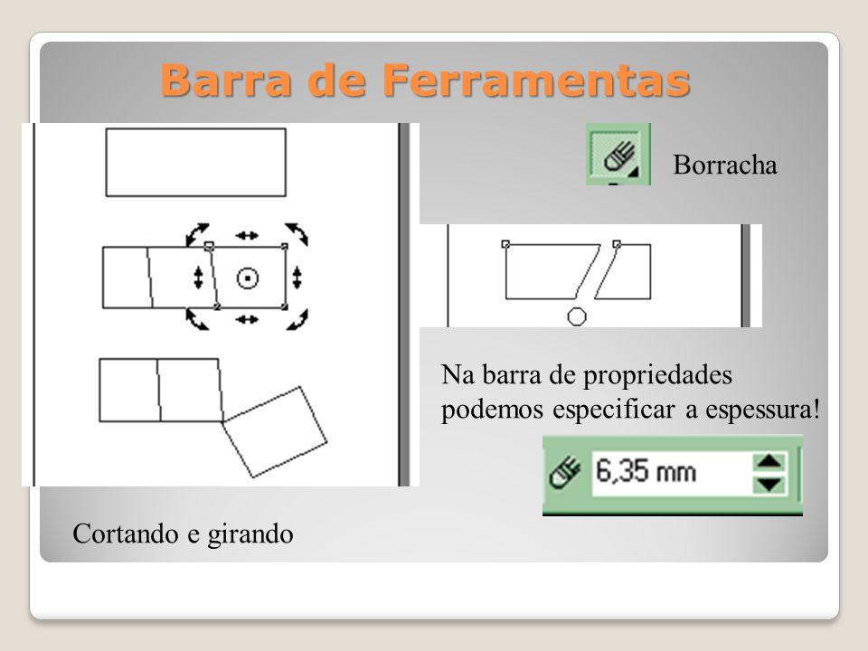 Borracha Cortando e girando Na barra de propriedades podemos especificar a espessura! Barra de Ferramentas