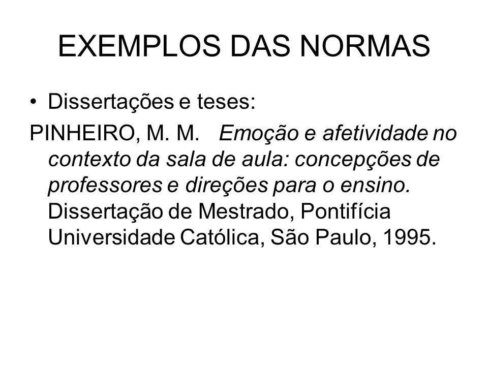 EXEMPLOS DAS NORMAS Dissertações e teses: PINHEIRO, M. M. Emoção e afetividade no contexto da sala de aula: concepções de professores e direções para