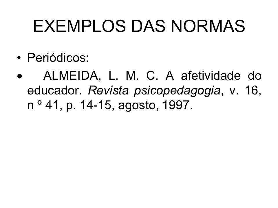 EXEMPLOS DAS NORMAS Periódicos: ALMEIDA, L. M. C. A afetividade do educador. Revista psicopedagogia, v. 16, n º 41, p. 14-15, agosto, 1997.