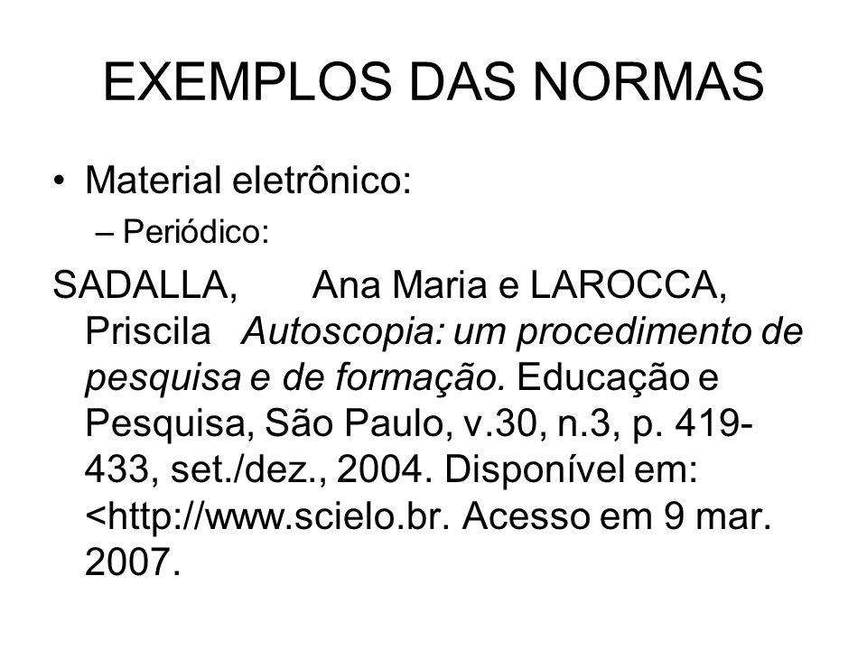 EXEMPLOS DAS NORMAS Material eletrônico: –Periódico: SADALLA, Ana Maria e LAROCCA, Priscila Autoscopia: um procedimento de pesquisa e de formação. Edu