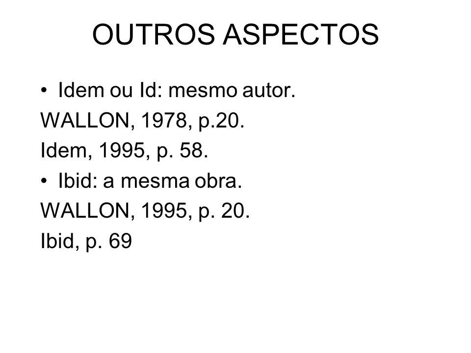 OUTROS ASPECTOS Idem ou Id: mesmo autor. WALLON, 1978, p.20. Idem, 1995, p. 58. Ibid: a mesma obra. WALLON, 1995, p. 20. Ibid, p. 69