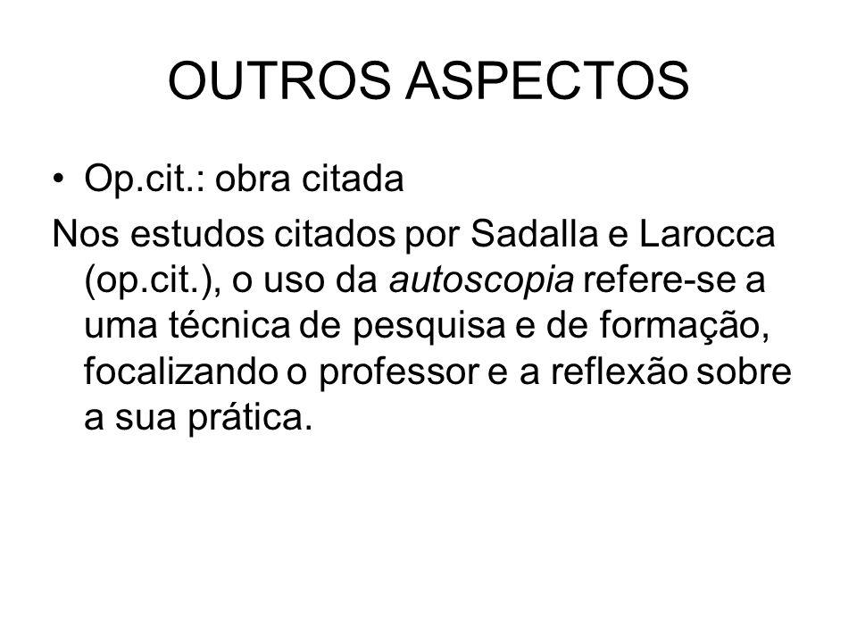 OUTROS ASPECTOS Op.cit.: obra citada Nos estudos citados por Sadalla e Larocca (op.cit.), o uso da autoscopia refere-se a uma técnica de pesquisa e de