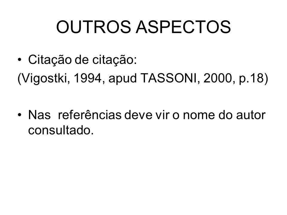 OUTROS ASPECTOS Citação de citação: (Vigostki, 1994, apud TASSONI, 2000, p.18) Nas referências deve vir o nome do autor consultado.