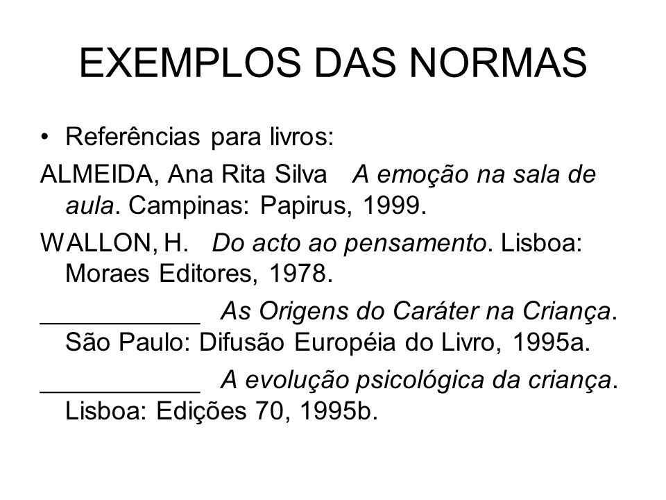 EXEMPLOS DAS NORMAS Referências para livros: ALMEIDA, Ana Rita Silva A emoção na sala de aula. Campinas: Papirus, 1999. WALLON, H. Do acto ao pensamen