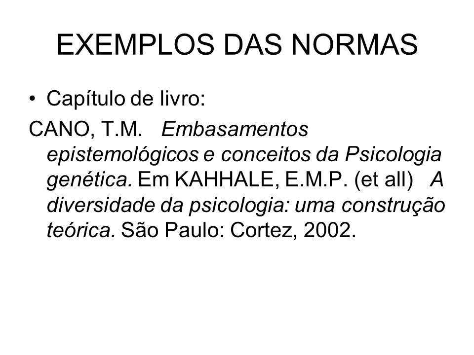 EXEMPLOS DAS NORMAS Capítulo de livro: CANO, T.M. Embasamentos epistemológicos e conceitos da Psicologia genética. Em KAHHALE, E.M.P. (et all) A diver