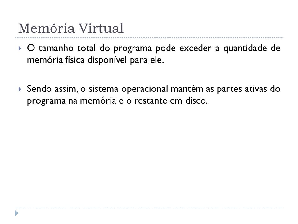 Memória Virtual O tamanho total do programa pode exceder a quantidade de memória física disponível para ele. Sendo assim, o sistema operacional mantém