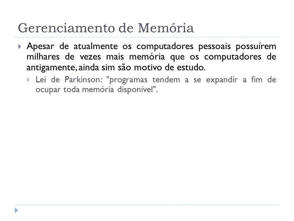 Gerenciamento de Memória A função do gerenciamento de memória localizado no sistema operacional é manter o controle de quais partes da memória estão em uso e quais não estão, alocando memória aos processos quando eles precisam e liberando a memória quando esses processos terminam, além de gerenciar a troca de processos (swapping) entre a memória e o disco quando a memória principal não é suficiente para conter todos os processos.