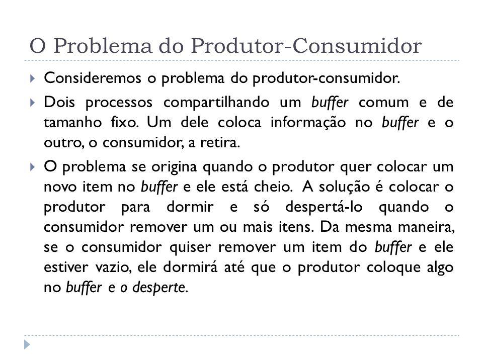 O Problema do Produtor-Consumidor Consideremos o problema do produtor-consumidor. Dois processos compartilhando um buffer comum e de tamanho fixo. Um