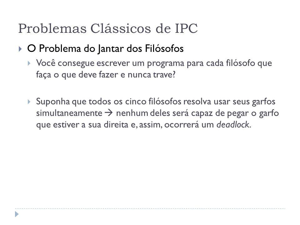 Problemas Clássicos de IPC O Problema do Jantar dos Filósofos Você consegue escrever um programa para cada filósofo que faça o que deve fazer e nunca