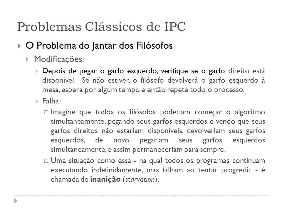 Problemas Clássicos de IPC O Problema do Jantar dos Filósofos Modificações: Depois de pegar o garfo esquerdo, verifique se o garfo direito está dispon