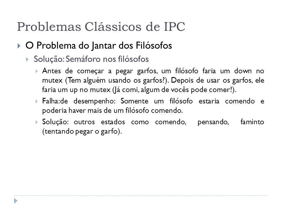 Problemas Clássicos de IPC O Problema do Jantar dos Filósofos Solução: Semáforo nos filósofos Antes de começar a pegar garfos, um filósofo faria um do