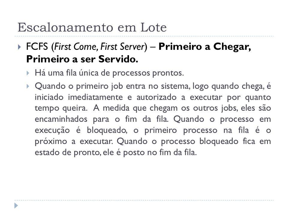 Escalonamento em Lote FCFS (First Come, First Server) – Primeiro a Chegar, Primeiro a ser Servido. Há uma fila única de processos prontos. Quando o pr