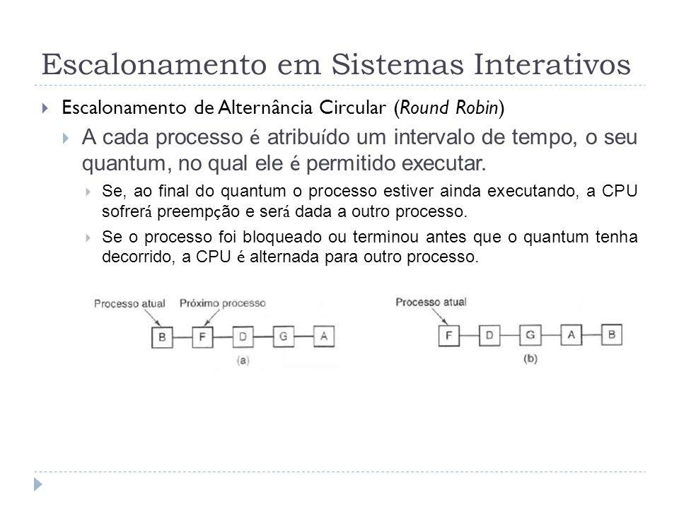 Escalonamento em Sistemas Interativos Escalonamento de Alternância Circular (Round Robin) A cada processo é atribu í do um intervalo de tempo, o seu q