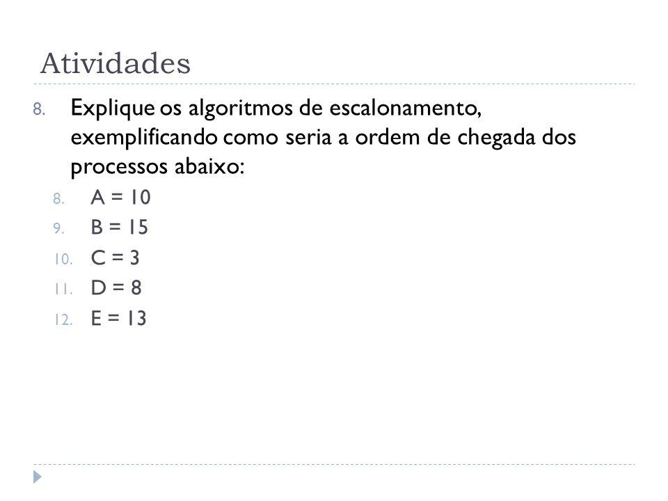 Atividades 8. Explique os algoritmos de escalonamento, exemplificando como seria a ordem de chegada dos processos abaixo: 8. A = 10 9. B = 15 10. C =