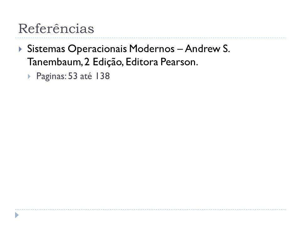 Referências Sistemas Operacionais Modernos – Andrew S. Tanembaum, 2 Edição, Editora Pearson. Paginas: 53 até 138