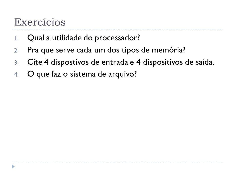 Exercícios 1. Qual a utilidade do processador? 2. Pra que serve cada um dos tipos de memória? 3. Cite 4 dispostivos de entrada e 4 dispositivos de saí