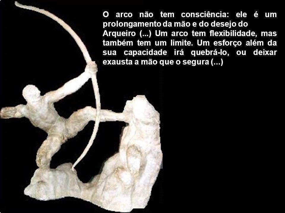 O arco não tem consciência: ele é um prolongamento da mão e do desejo do Arqueiro (...) Um arco tem flexibilidade, mas também tem um limite. Um esforç