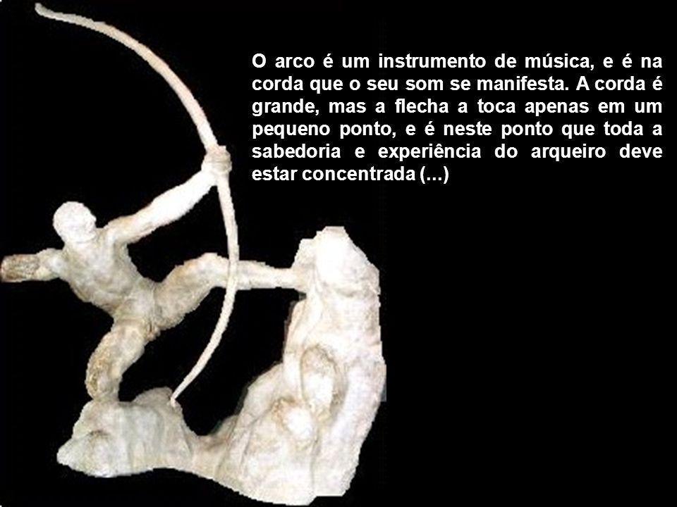 O arco é um instrumento de música, e é na corda que o seu som se manifesta. A corda é grande, mas a flecha a toca apenas em um pequeno ponto, e é nest