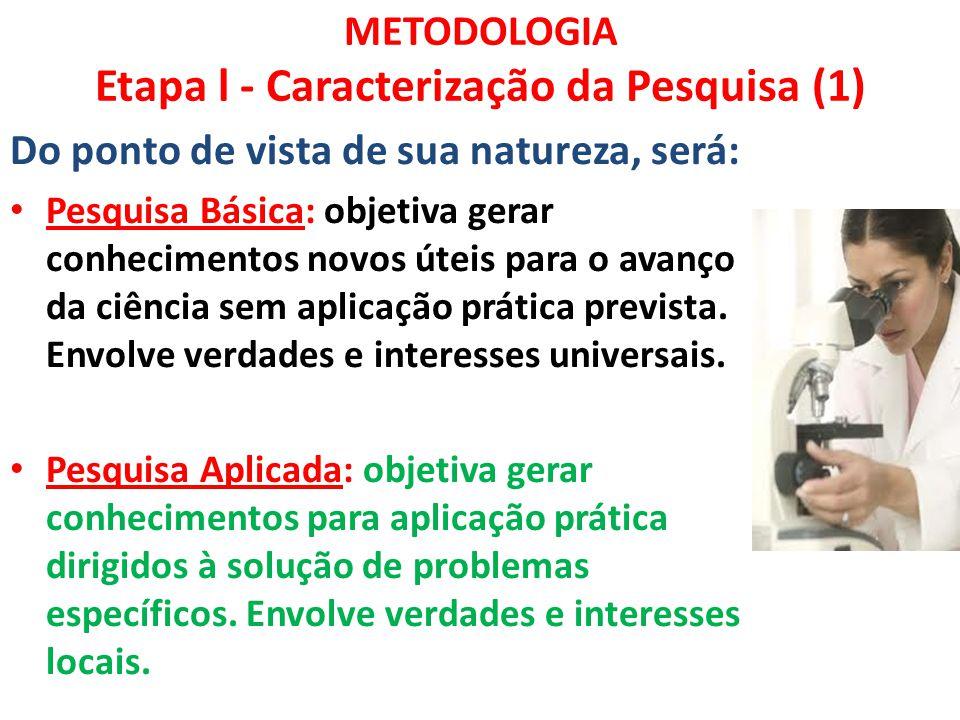 METODOLOGIA Etapa l - Caracterização da Pesquisa (1) Do ponto de vista de sua natureza, será: Pesquisa Básica: objetiva gerar conhecimentos novos útei