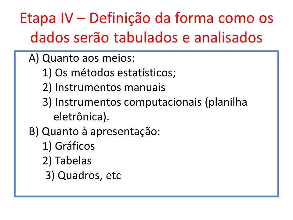 Etapa IV – Definição da forma como os dados serão tabulados e analisados A) Quanto aos meios: 1) Os métodos estatísticos; 2) Instrumentos manuais 3) I