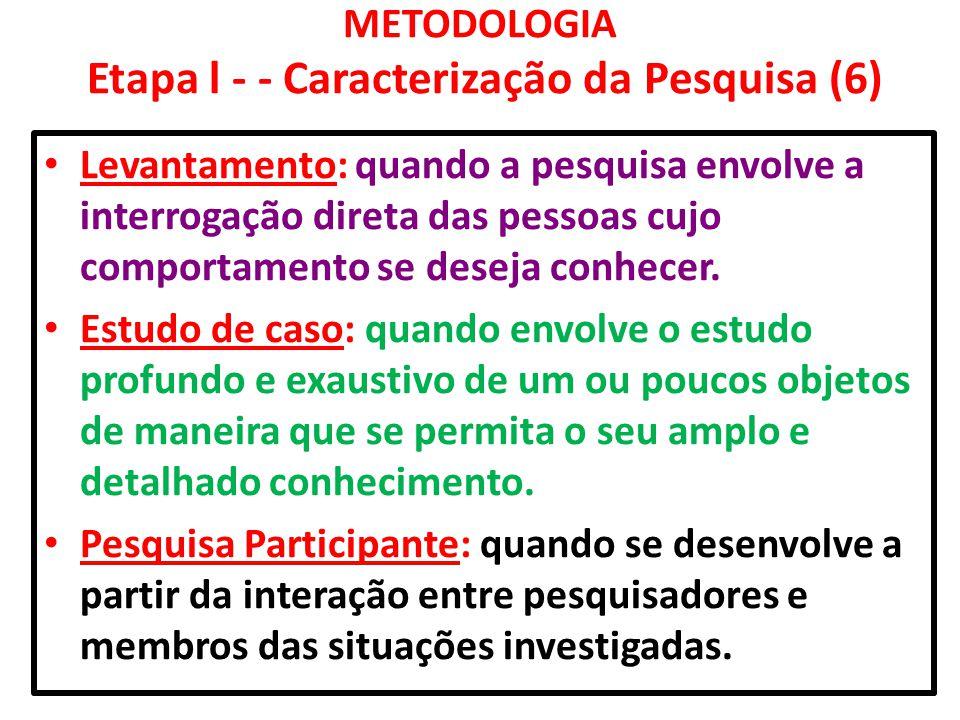 METODOLOGIA Etapa l - - Caracterização da Pesquisa (6) Levantamento: quando a pesquisa envolve a interrogação direta das pessoas cujo comportamento se
