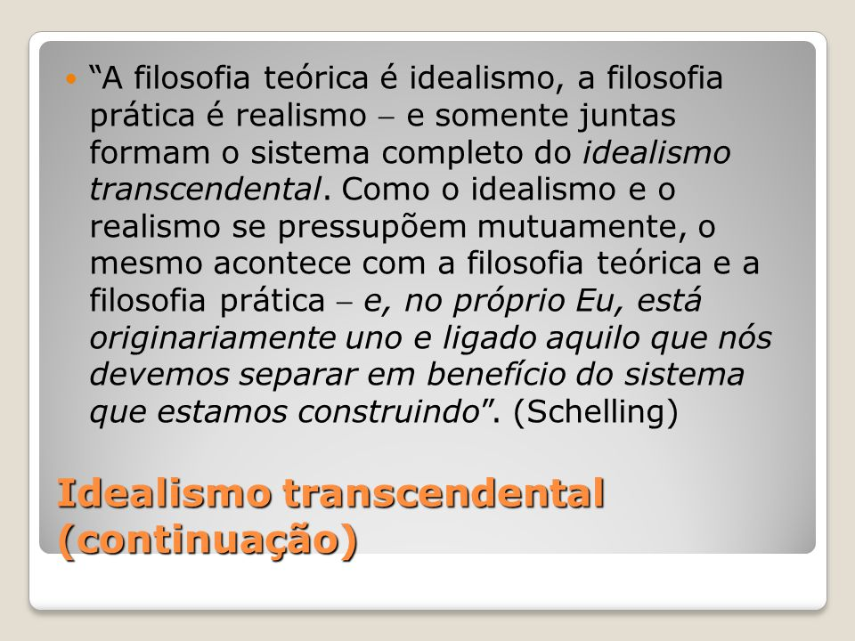 Idealismo transcendental (continuação) A filosofia teórica é idealismo, a filosofia prática é realismo e somente juntas formam o sistema completo do i