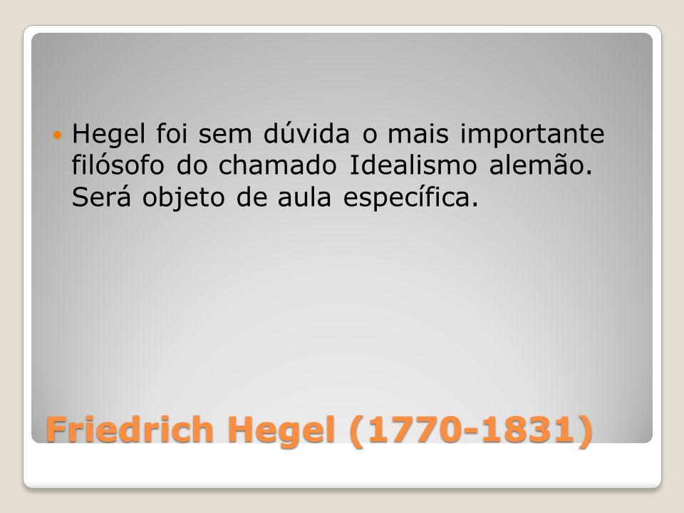 Friedrich Hegel (1770-1831) Hegel foi sem dúvida o mais importante filósofo do chamado Idealismo alemão. Será objeto de aula específica.