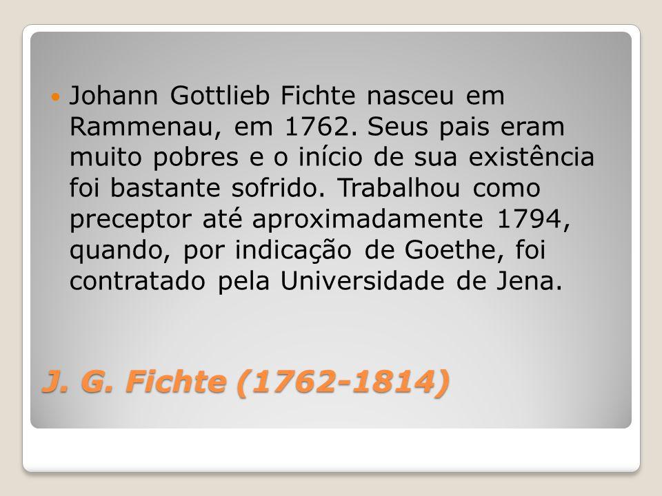 J. G. Fichte (1762-1814) Johann Gottlieb Fichte nasceu em Rammenau, em 1762. Seus pais eram muito pobres e o início de sua existência foi bastante sof