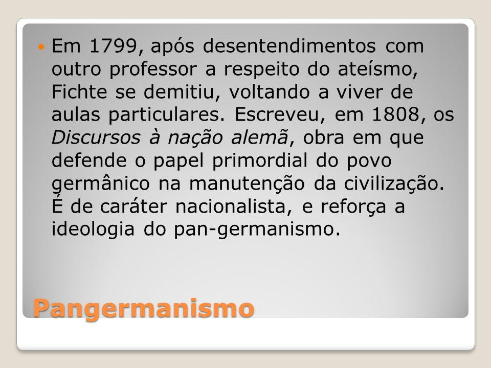 Pangermanismo Em 1799, após desentendimentos com outro professor a respeito do ateísmo, Fichte se demitiu, voltando a viver de aulas particulares. Esc