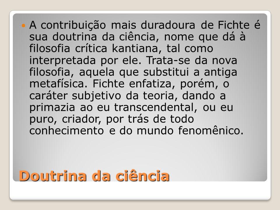 Doutrina da ciência A contribuição mais duradoura de Fichte é sua doutrina da ciência, nome que dá à filosofia crítica kantiana, tal como interpretada