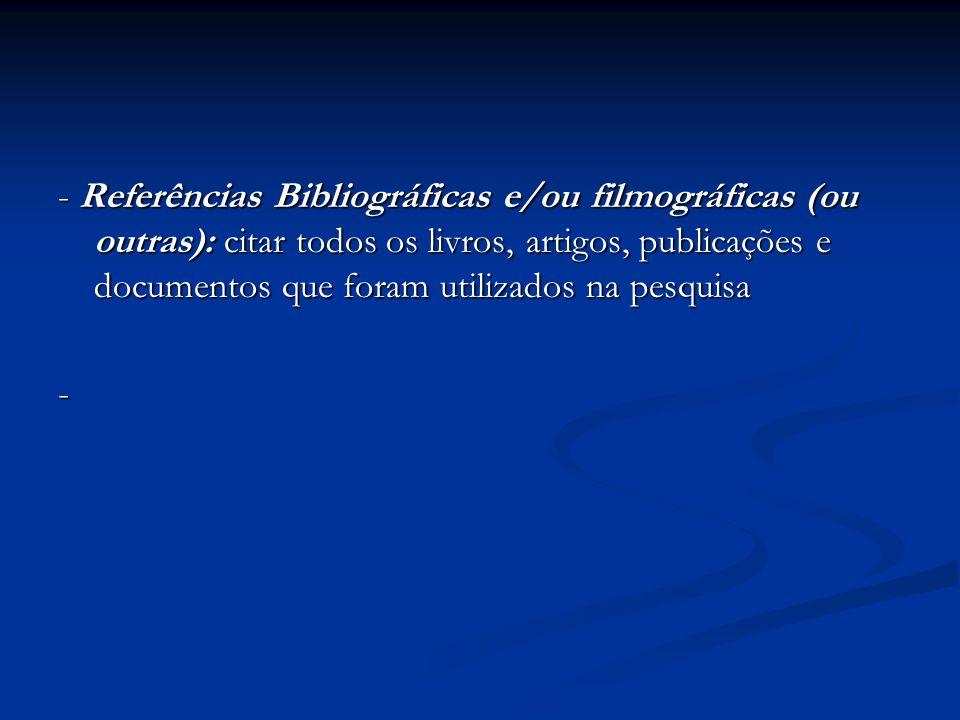 - Referências Bibliográficas e/ou filmográficas (ou outras): citar todos os livros, artigos, publicações e documentos que foram utilizados na pesquisa