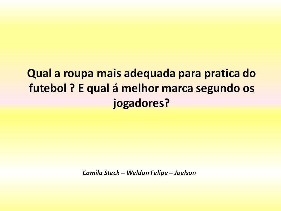 Qual a roupa mais adequada para pratica do futebol ? E qual á melhor marca segundo os jogadores? Camila Steck – Weldon Felipe – Joelson
