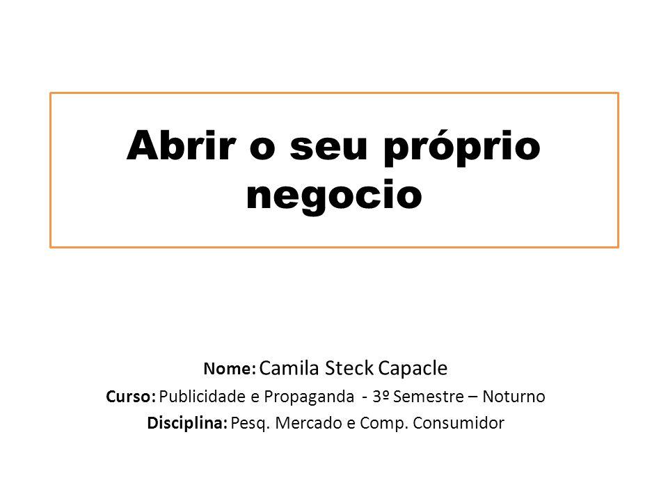 Abrir o seu próprio negocio Nome: Camila Steck Capacle Curso: Publicidade e Propaganda - 3º Semestre – Noturno Disciplina: Pesq. Mercado e Comp. Consu
