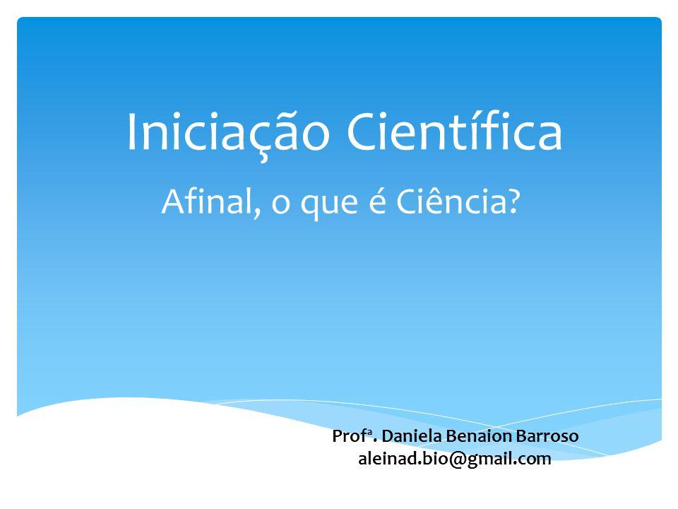 Iniciação Científica Afinal, o que é Ciência? Profª. Daniela Benaion Barroso aleinad.bio@gmail.com