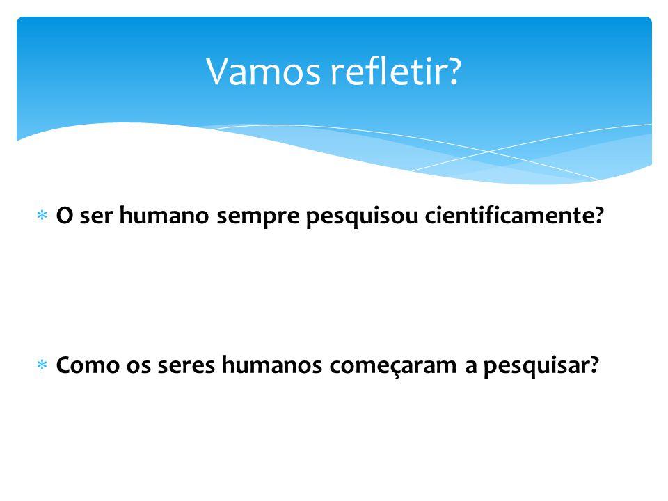 O ser humano sempre pesquisou cientificamente? Como os seres humanos começaram a pesquisar? Vamos refletir?